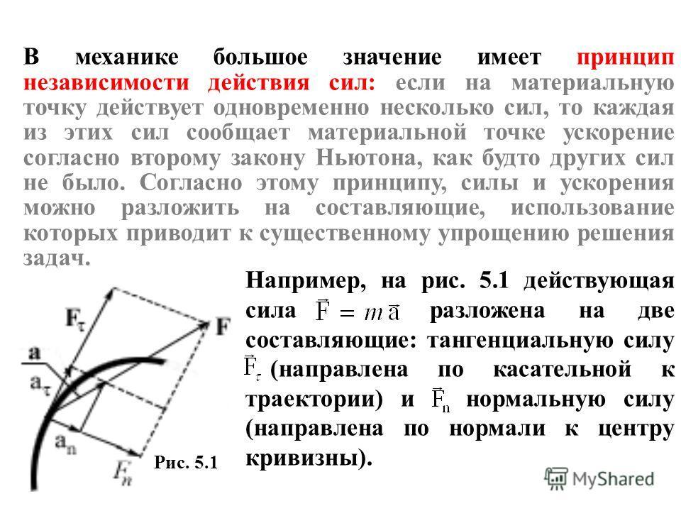 В механике большое значение имеет принцип независимости действия сил: если на материальную точку действует одновременно несколько сил, то каждая из этих сил сообщает материальной точке ускорение согласно второму закону Ньютона, как будто других сил н
