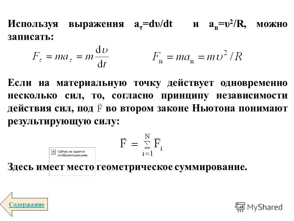 Используя выражения a τ =dυ/dt и a n =υ 2 /R, можно записать: Если на материальную точку действует одновременно несколько сил, то, согласно принципу независимости действия сил, под во втором законе Ньютона понимают результирующую силу: Здесь имеет ме