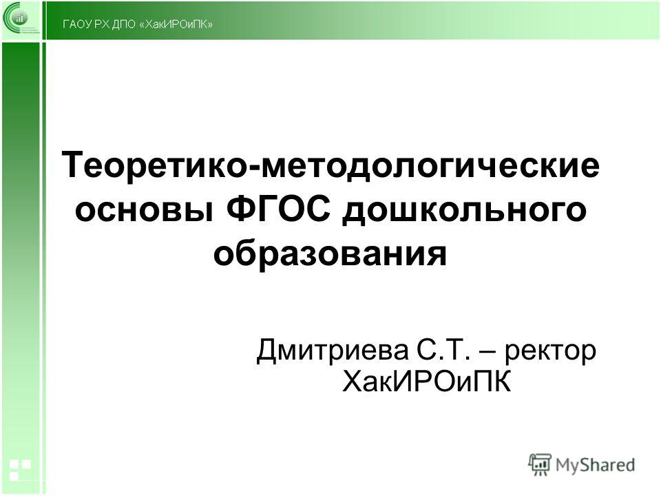 Теоретико-методологические основы ФГОС дошкольного образования Дмитриева С.Т. – ректор ХакИРОиПК