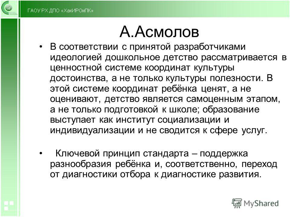 А.Асмолов В соответствии с принятой разработчиками идеологией дошкольное детство рассматривается в ценностной системе координат культуры достоинства, а не только культуры полезности. В этой системе координат ребёнка ценят, а не оценивают, детство явл