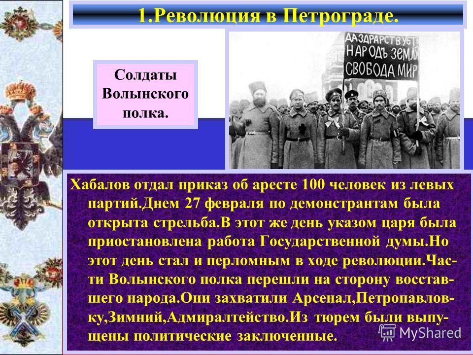 Хабалов отдал приказ об аресте 100 человек из левых партий.Днем 27 февраля по демонстрантам была открыта стрельба.В этот же день указом царя была приостановлена работа Государственной думы.Но этот день стал и перломным в ходе революции.Час- ти Волынс