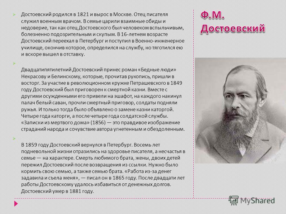 Достоевский родился в 1821 и вырос в Москве. Отец писателя служил военным врачом. В семье царили взаимные обиды и недоверие, так как отец Достоевского был человеком вспыльчивым, болезненно подозрительным и скупым. В 16- летнем возрасте Достоевский пе