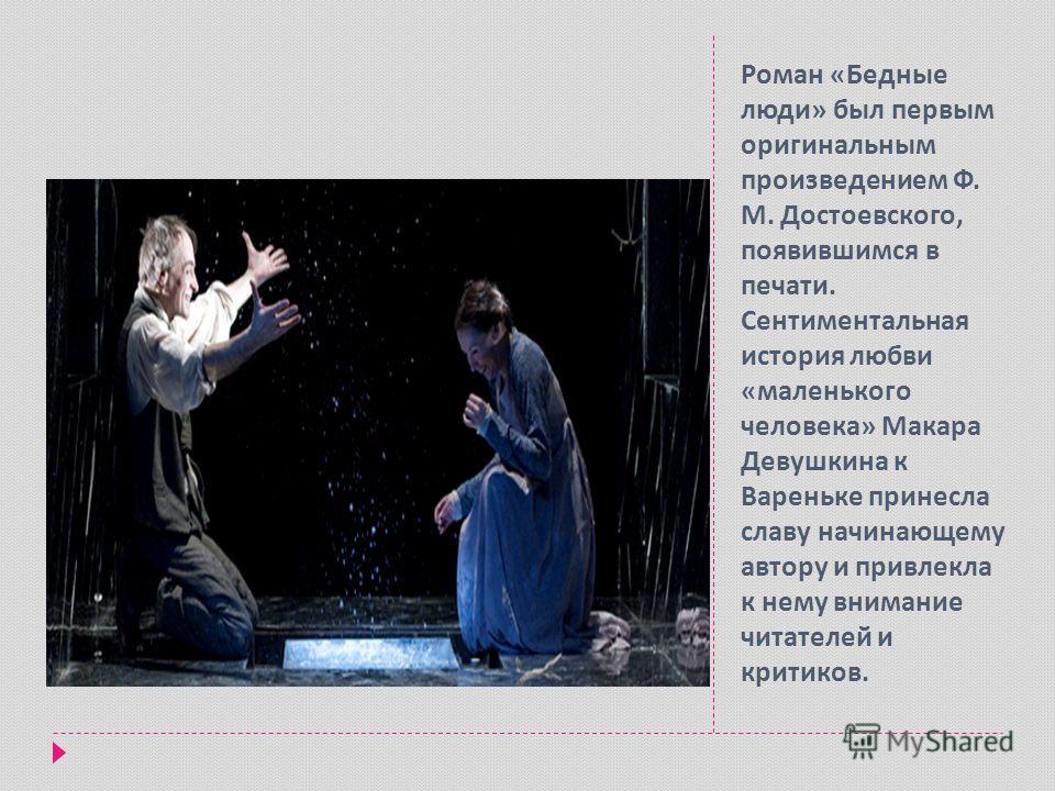 Роман « Бедные люди » был первым оригинальным произведением Ф. М. Достоевского, появившимся в печати. Сентиментальная история любви « маленького человека » Макара Девушкина к Вареньке принесла славу начинающему автору и привлекла к нему внимание чита