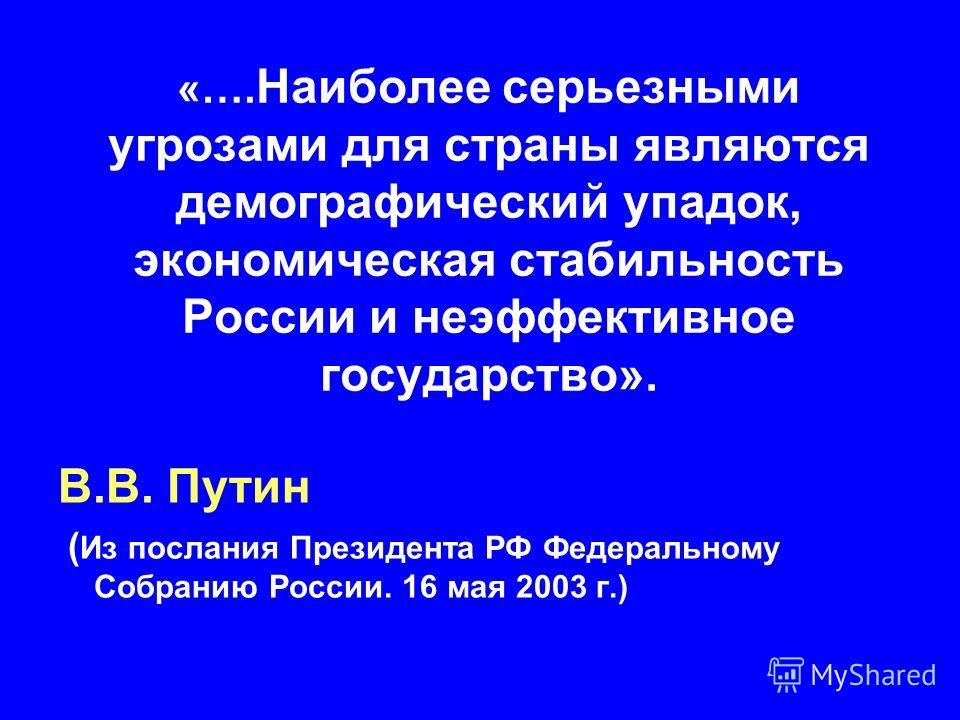 «…. Наиболее серьезными угрозами для страны являются демографический упадок, экономическая стабильность России и неэффективное государство». В.В. Путин ( Из послания Президента РФ Федеральному Собранию России. 16 мая 2003 г.)
