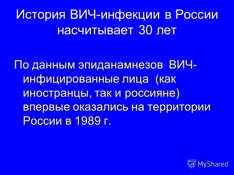 История ВИЧ-инфекции в России насчитывает 30 лет По данным эпиданамнезов ВИЧ- инфицированные лица (как иностранцы, так и россияне) впервые оказались на территории России в 1989 г.