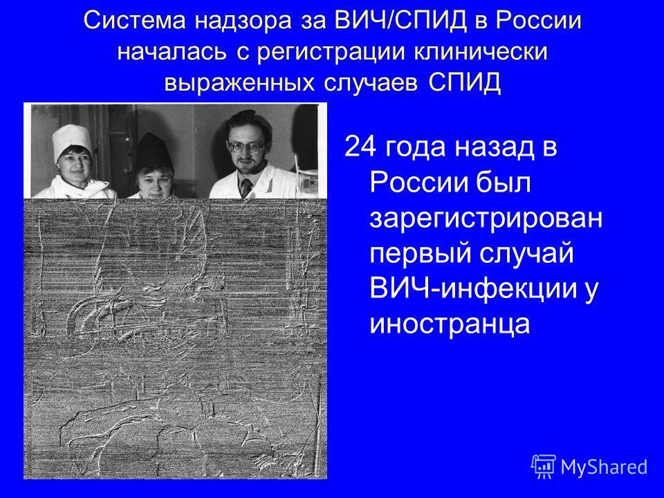 Система надзора за ВИЧ/СПИД в России началась с регистрации клинически выраженных случаев СПИД 24 года назад в России был зарегистрирован первый случай ВИЧ-инфекции у иностранца