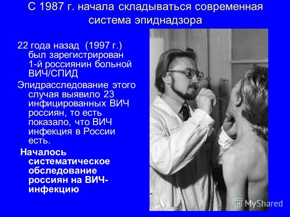 С 1987 г. начала складываться современная система эпиднадзора 22 года назад (1997 г.) был зарегистрирован 1-й россиянин больной ВИЧ/СПИД Эпидрасследование этого случая выявило 23 инфицированных ВИЧ россиян, то есть показало, что ВИЧ инфекция в России