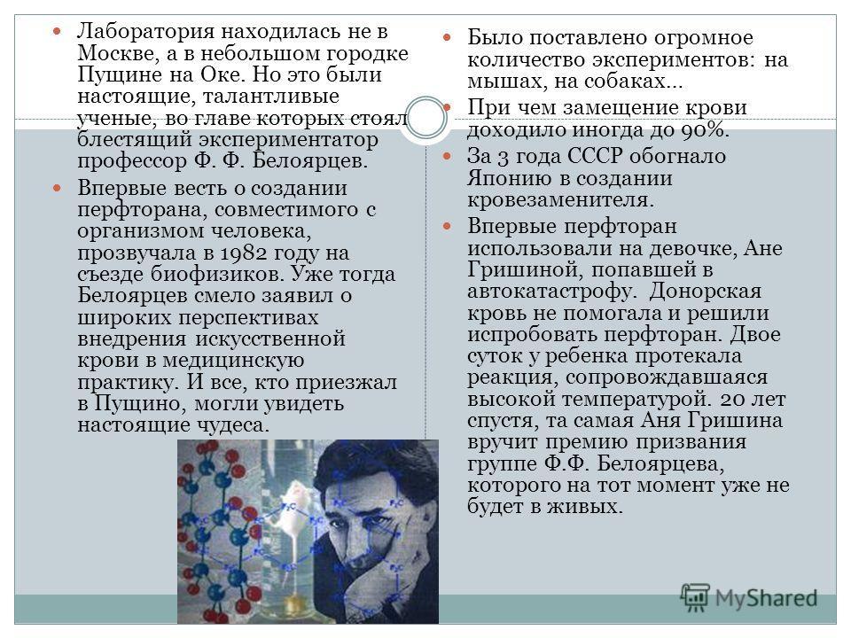 Лаборатория находилась не в Москве, а в небольшом городке Пущине на Оке. Но это были настоящие, талантливые ученые, во главе которых стоял блестящий экспериментатор профессор Ф. Ф. Белоярцев. Впервые весть о создании перфторана, совместимого с органи