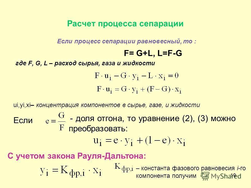 19 Расчет процесса сепарации Если процесс сепарации равновесный, то : F= G+L, L=F-G где F, G, L – расход сырья, газа и жидкости ui,yi,xi– концентрация компонентов в сырье, газе, и жидкости Если - доля отгона, то уравнение (2), (3) можно преобразовать