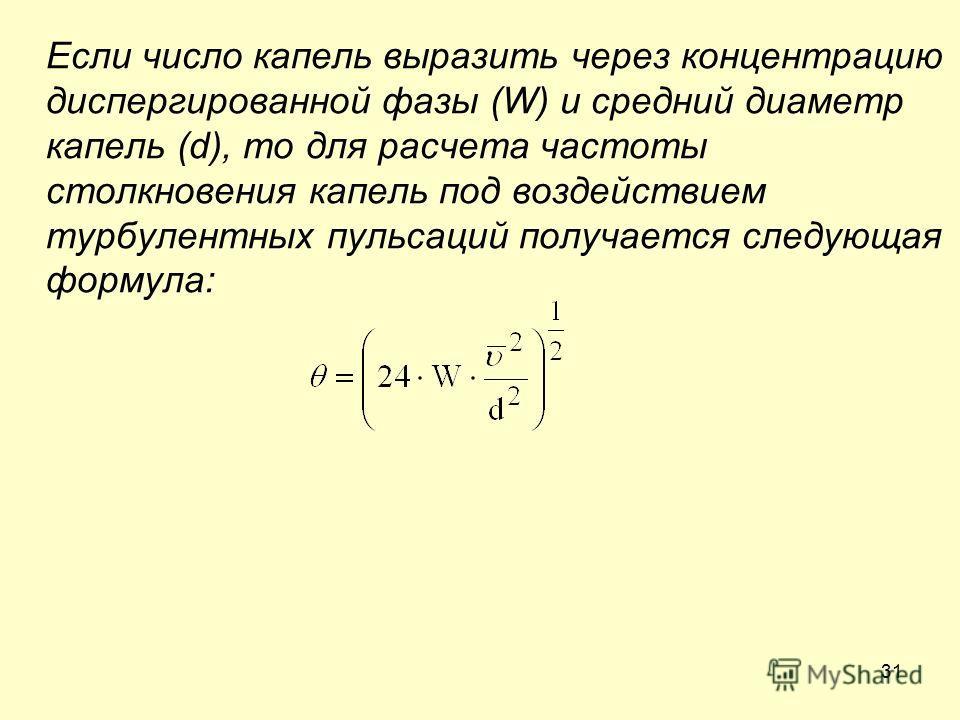 31 Если число капель выразить через концентрацию диспергированной фазы (W) и средний диаметр капель (d), то для расчета частоты столкновения капель под воздействием турбулентных пульсаций получается следующая формула: