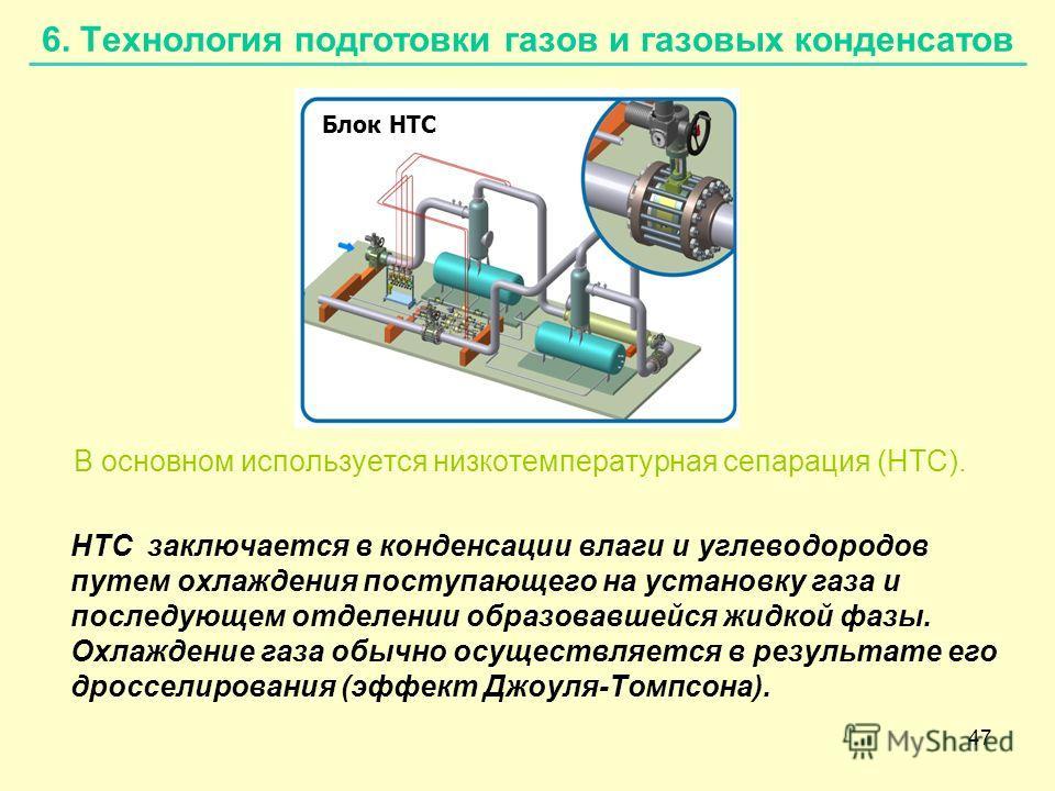 47 6. Технология подготовки газов и газовых конденсатов В основном используется низкотемпературная сепарация (НТС). НТС заключается в конденсации влаги и углеводородов путем охлаждения поступающего на установку газа и последующем отделении образовавш