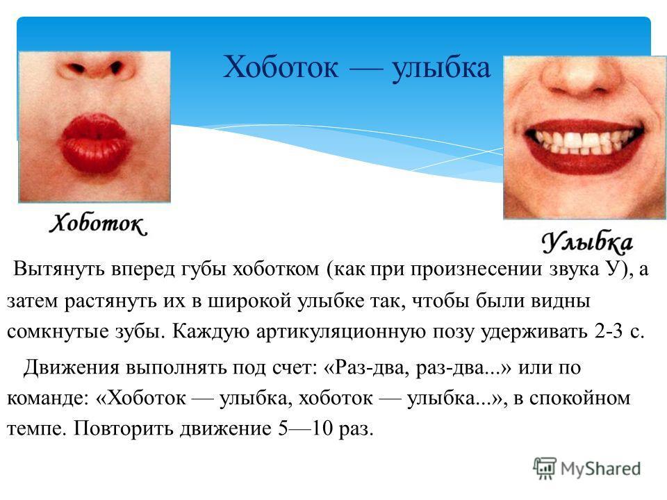Хоботок улыбка Вытянуть вперед губы хоботком (как при произнесении звука У), а затем растянуть их в широкой улыбке так, чтобы были видны сомкнутые зубы. Каждую артикуляционную позу удерживать 2-3 с. Движения выполнять под счет: «Раз-два, раз-два...»