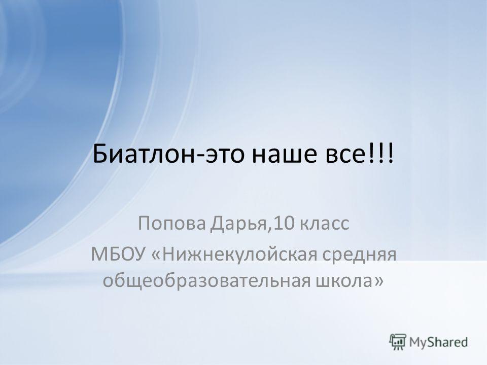 Биатлон-это наше все!!! Попова Дарья,10 класс МБОУ «Нижнекулойская средняя общеобразовательная школа»