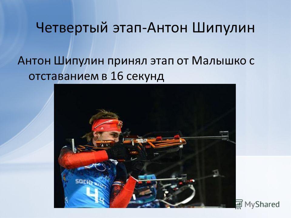 Четвертый этап-Антон Шипулин Антон Шипулин принял этап от Малышко с отставанием в 16 секунд