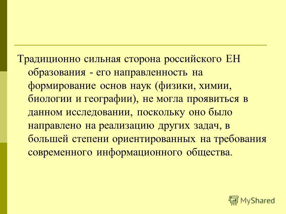 Традиционно сильная сторона российского ЕН образования - его направленность на формирование основ наук (физики, химии, биологии и географии), не могла проявиться в данном исследовании, поскольку оно было направлено на реализацию других задач, в больш