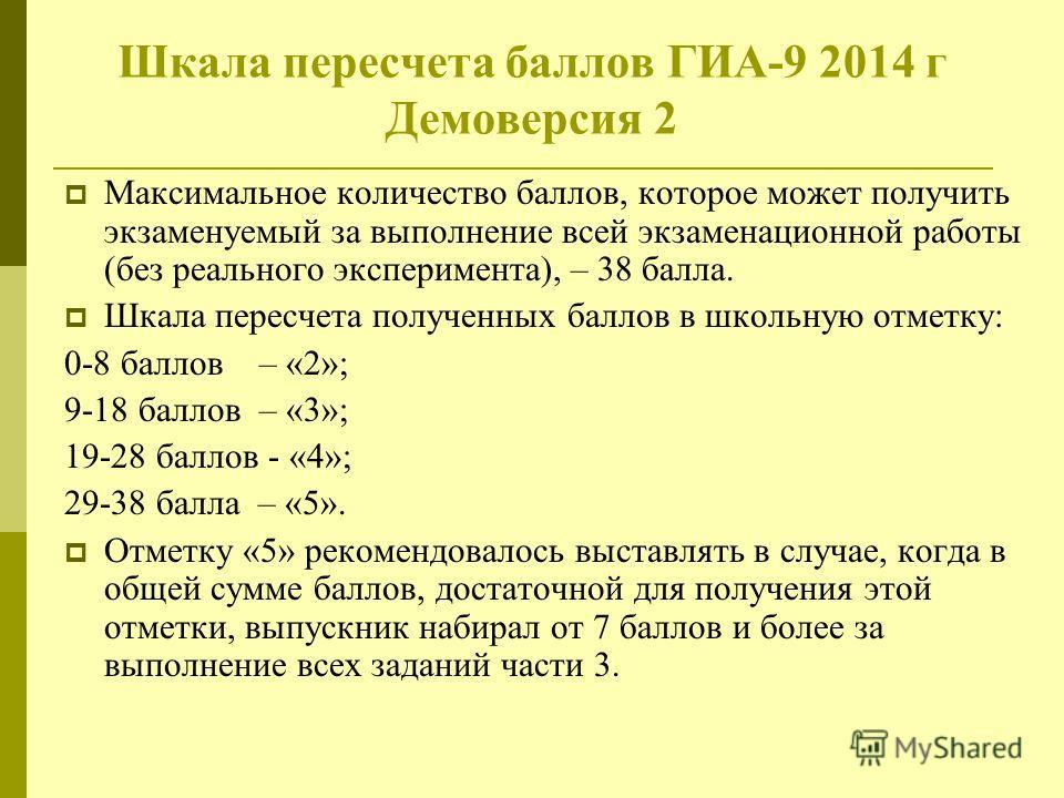 Шкала пересчета баллов ГИА-9 2014 г Демоверсия 2 Максимальное количество баллов, которое может получить экзаменуемый за выполнение всей экзаменационной работы (без реального эксперимента), – 38 балла. Шкала пересчета полученных баллов в школьную отме