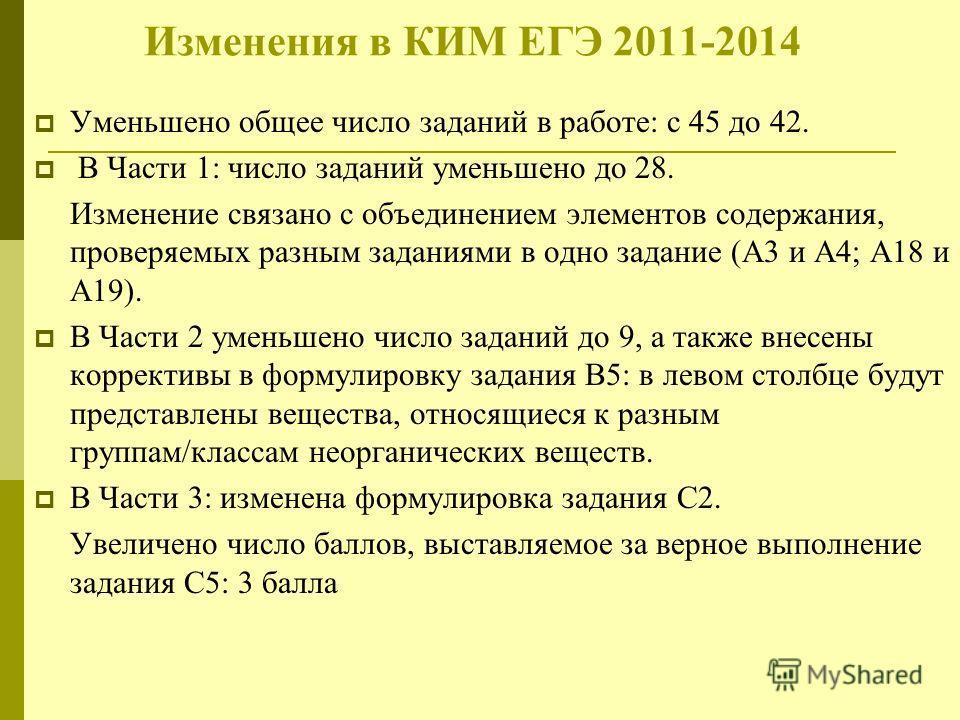 Изменения в КИМ ЕГЭ 2011-2014 Уменьшено общее число заданий в работе: с 45 до 42. В Части 1: число заданий уменьшено до 28. Изменение связано с объединением элементов содержания, проверяемых разным заданиями в одно задание (А3 и А4; А18 и А19). В Час