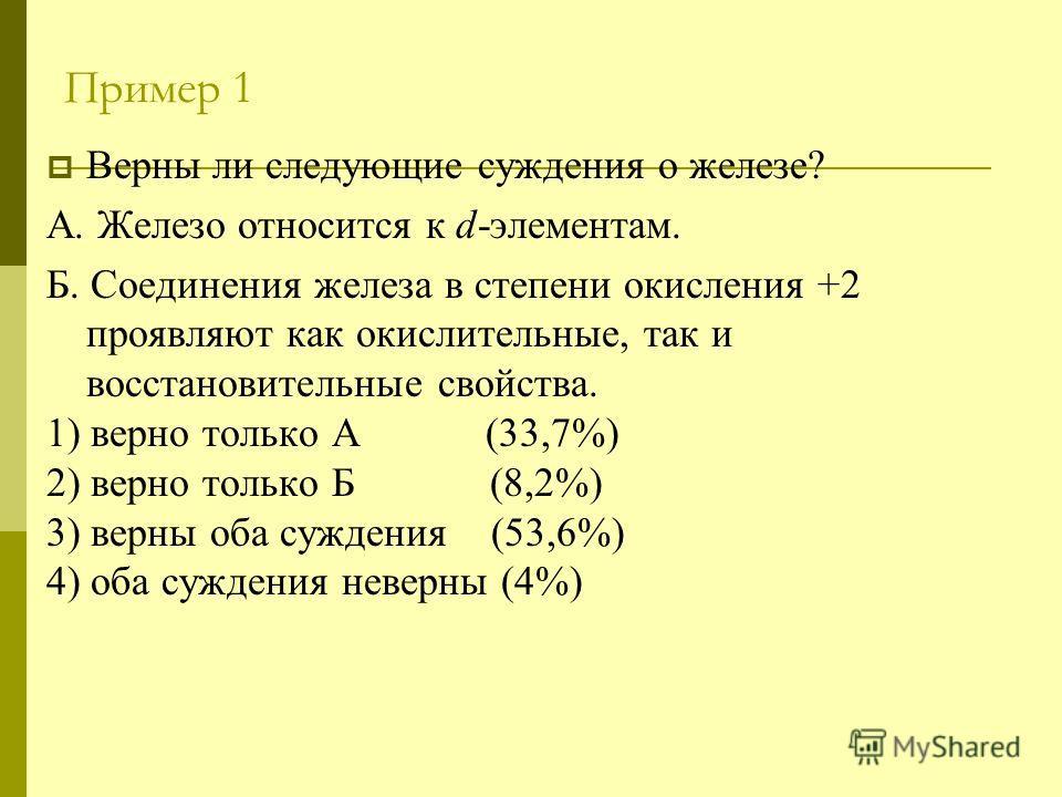 Пример 1 Верны ли следующие суждения о железе? А. Железо относится к d-элементам. Б. Соединения железа в степени окисления +2 проявляют как окислительные, так и восстановительные свойства. 1) верно только А (33,7%) 2) верно только Б (8,2%) 3) верны о