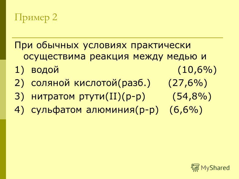 Пример 2 При обычных условиях практически осуществима реакция между медью и 1) водой (10,6%) 2) соляной кислотой(разб.) (27,6%) 3) нитратом ртути(II)(р-р) (54,8%) 4) сульфатом алюминия(р-р) (6,6%)