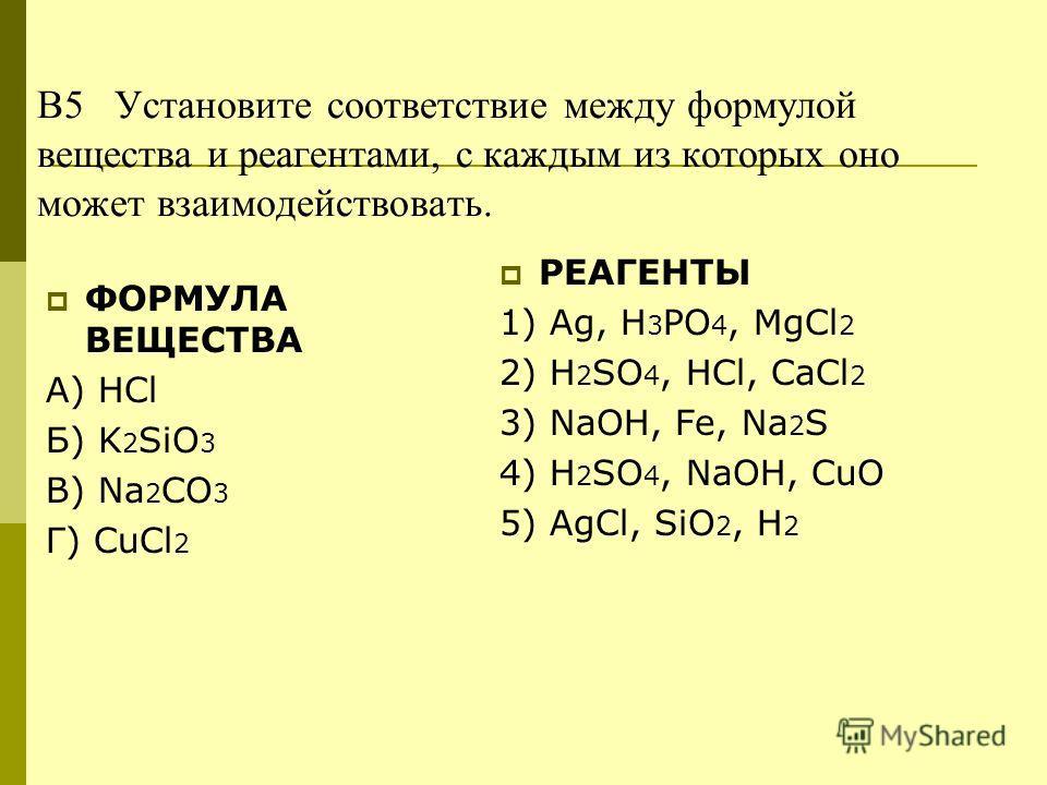 В5 Установите соответствие между формулой вещества и реагентами, с каждым из которых оно может взаимодействовать. ФОРМУЛА ВЕЩЕСТВА А) HCl Б) K 2 SiO 3 В) Na 2 CO 3 Г) СuCl 2 РЕАГЕНТЫ 1) Аg, H 3 PO 4, MgCl 2 2) H 2 SO 4, HCl, CaCl 2 3) NaOH, Fe, Na 2