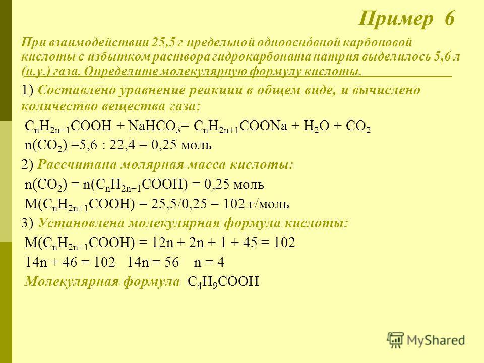 Пример 6 При взаимодействии 25,5 г предельной однооснóвной карбоновой кислоты с избытком раствора гидрокарбоната натрия выделилось 5,6 л (н.у.) газа. Определите молекулярную формулу кислоты. 1) Cоставлено уравнение реакции в общем виде, и вычислено к
