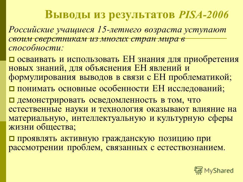 Выводы из результатов PISA-2006 Российские учащиеся 15-летнего возраста уступают своим сверстникам из многих стран мира в способности: осваивать и использовать ЕН знания для приобретения новых знаний, для объяснения ЕН явлений и формулирования выводо