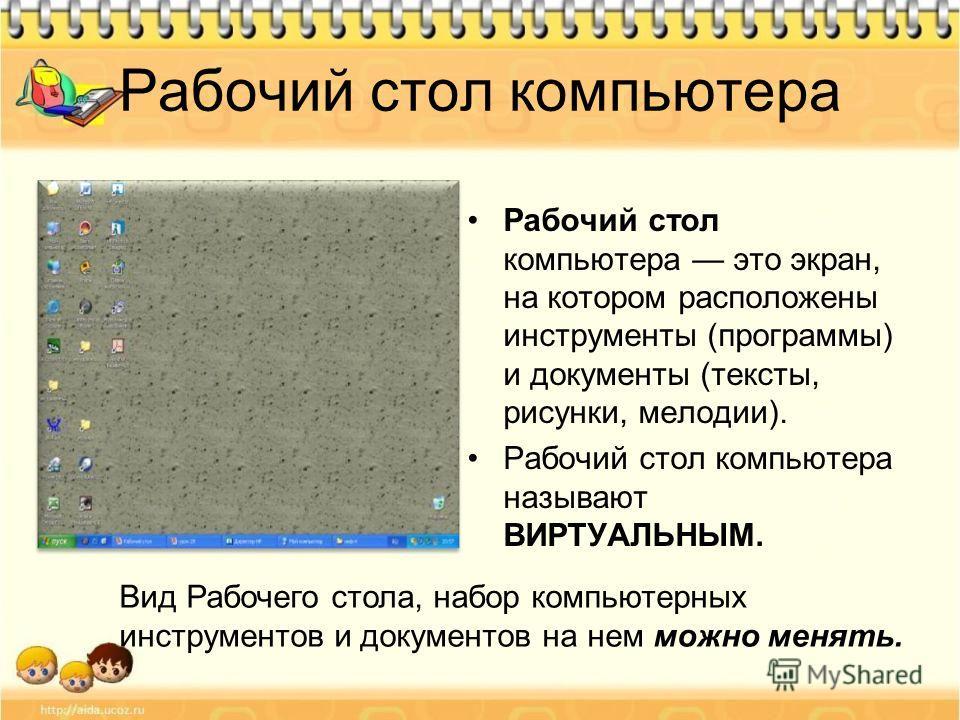 Рабочий стол компьютера это экран, на котором расположены инструменты (программы) и документы (тексты, рисунки, мелодии). Рабочий стол компьютера называют ВИРТУАЛЬНЫМ. Вид Рабочего стола, набор компьютерных инструментов и документов на нем можно меня