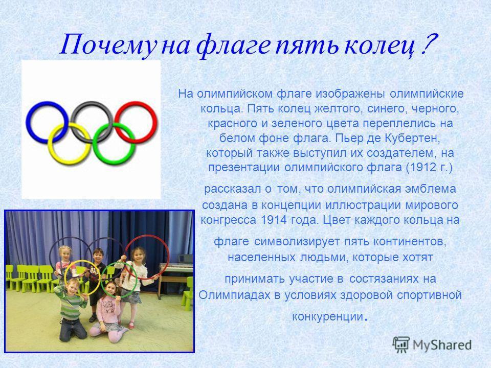 Почему на флаге пять колец ? На олимпийском флаге изображены олимпийские кольца. Пять колец желтого, синего, черного, красного и зеленого цвета переплелись на белом фоне флага. Пьер де Кубертен, который также выступил их создателем, на презентации ол