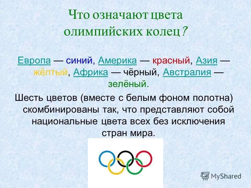 Что означают цвета олимпийских колец ? ЕвропаЕвропа синий, Америка красный, Азия жёлтый, Африка чёрный, Австралия зелёный.АмерикаАзияАфрикаАвстралия Шесть цветов (вместе с белым фоном полотна) скомбинированы так, что представляют собой национальные ц