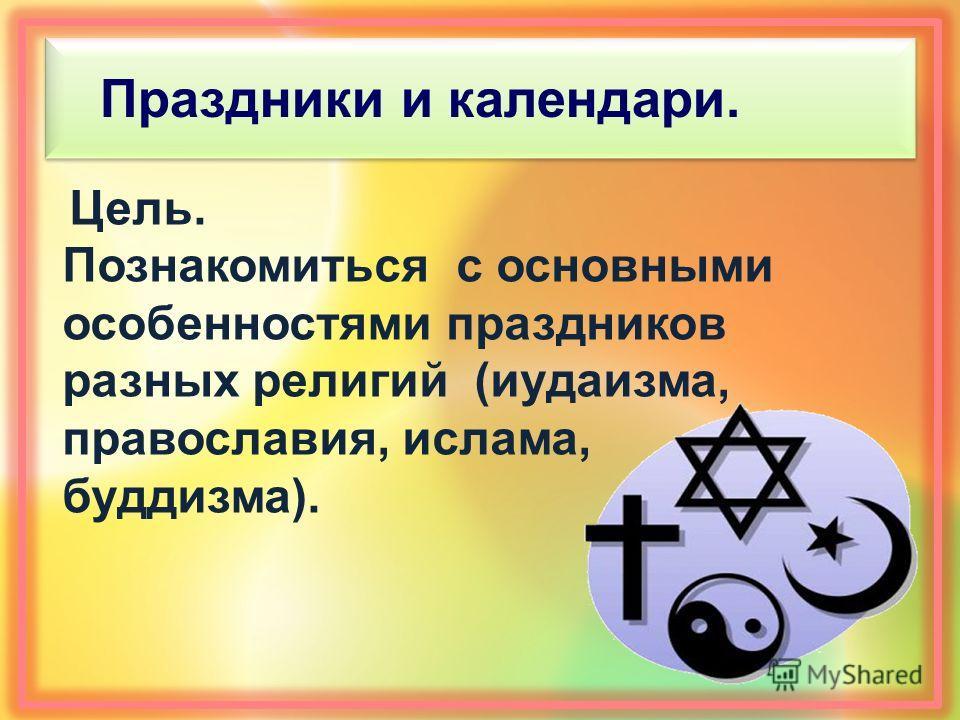 Праздники и календари. Цель. Познакомиться с основными особенностями праздников разных религий (иудаизма, православия, ислама, буддизма).