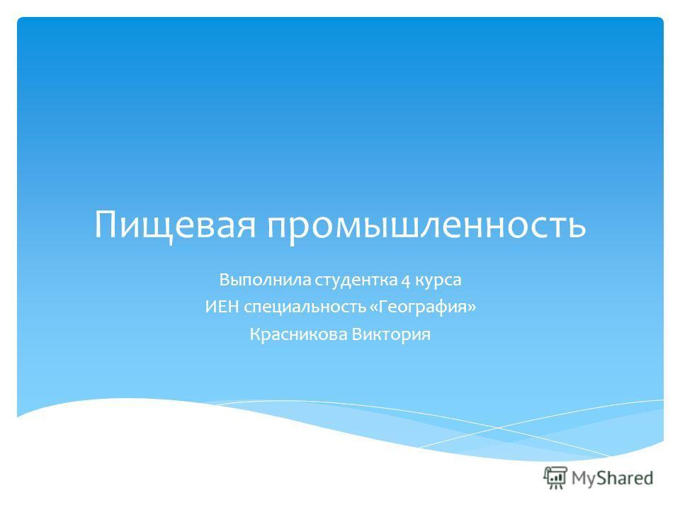 Пищевая промышленность Выполнила студентка 4 курса ИЕН специальность «География» Красникова Виктория