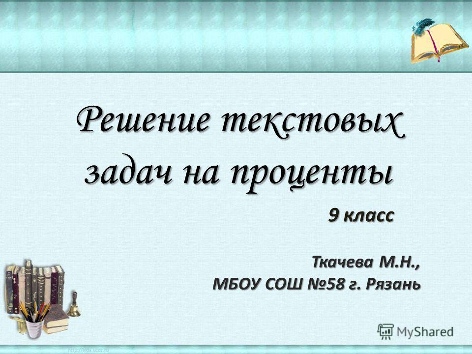 Решение текстовых задач на проценты 9 класс 9 класс Ткачева М.Н., МБОУ СОШ 58 г. Рязань