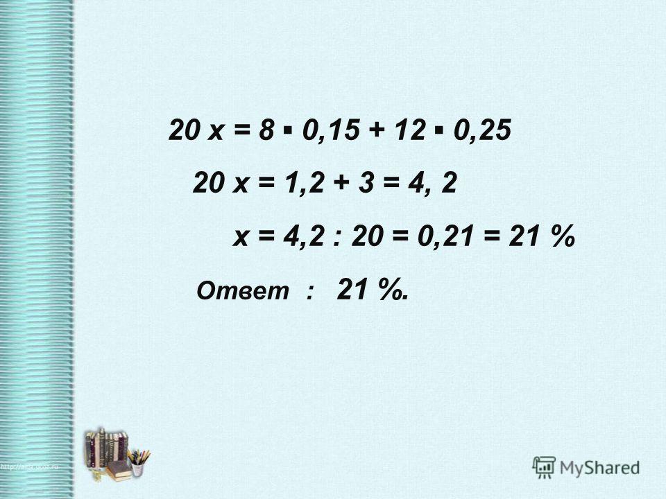 20 x = 8 0,15 + 12 0,25 20 x = 1,2 + 3 = 4, 2 x = 4,2 : 20 = 0,21 = 21 % Ответ : 21 %.