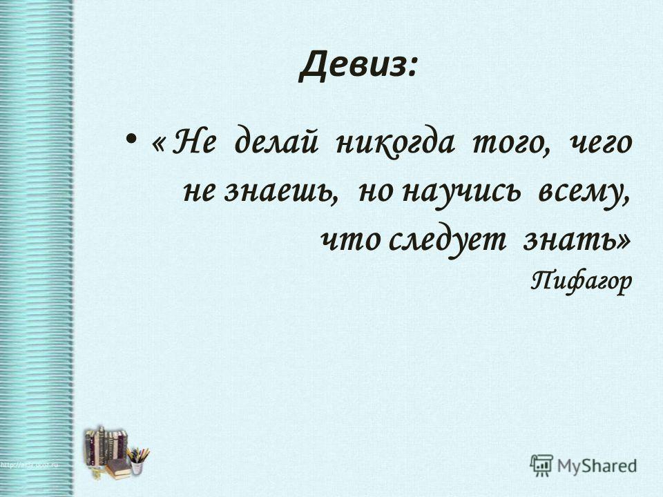 Девиз: « Не делай никогда того, чего не знаешь, но научись всему, что следует знать» Пифагор