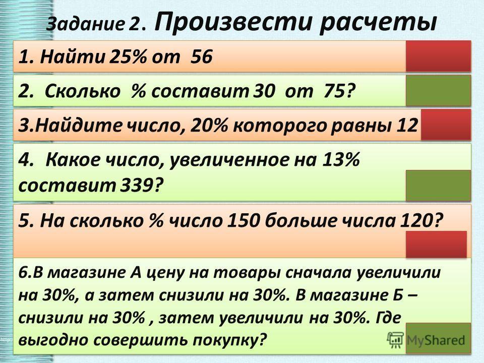 Задание 2. Произвести расчеты 1. Найти 25% от 56 14 2. Сколько % составит 30 от 75? 40 4.Какое число, увеличенное на 13% составит 339? 300 4.Какое число, увеличенное на 13% составит 339? 300 3.Найдите число, 20% которого равны 12 60 5. На сколько % ч