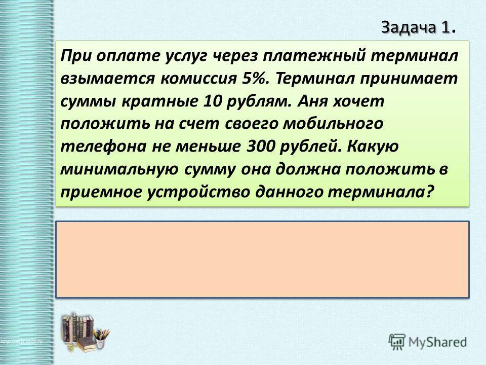 Задача 1 Задача 1. При оплате услуг через платежный терминал взымается комиссия 5%. Терминал принимает суммы кратные 10 рублям. Аня хочет положить на счет своего мобильного телефона не меньше 300 рублей. Какую минимальную сумму она должна положить в