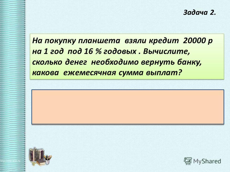 Задача 2. На покупку планшета взяли кредит 20000 р на 1 год под 16 % годовых. Вычислите, сколько денег необходимо вернуть банку, какова ежемесячная сумма выплат? Решение : 20000*0,16 = 3200 – проценты 20000 + 3200 = 23200 р вся сумма выплат 23200:12=