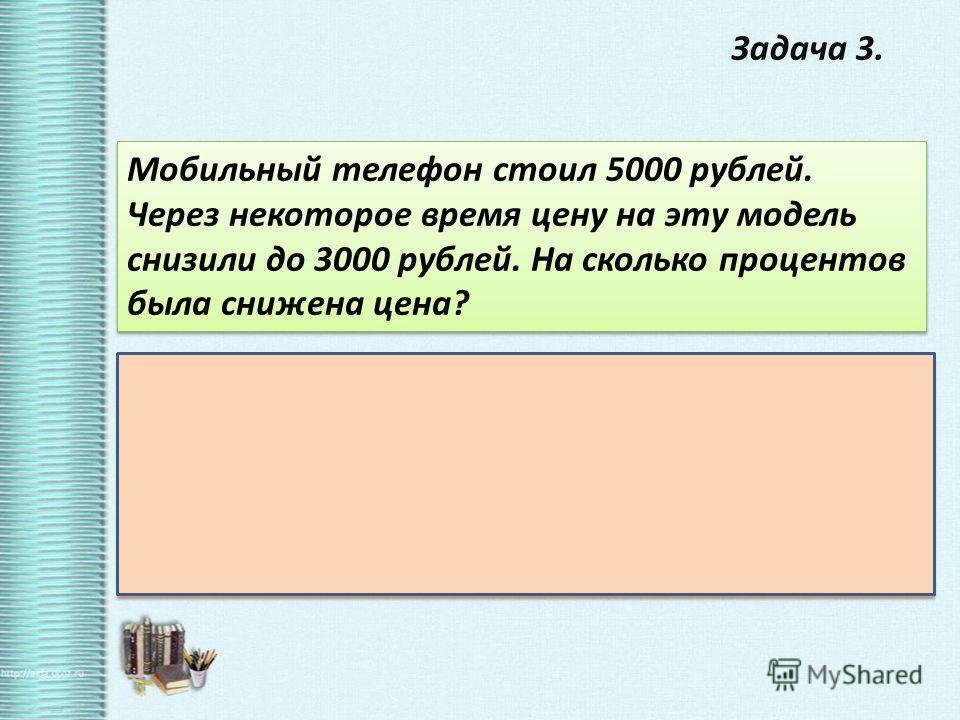 Задача 3. Мобильный телефон стоил 5000 рублей. Через некоторое время цену на эту модель снизили до 3000 рублей. На сколько процентов была снижена цена? Решение : 5000 – 3000 = 2000 – на столько снижена цена на телефон 2000: 5000 *100 = 2:5 *100 = 0,4