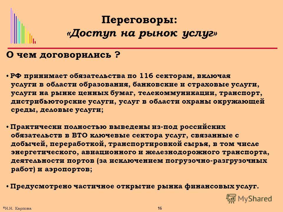 16 © Н.Н. Карпова Переговоры: «Доступ на рынок услуг» О чем договорились ? РФ принимает обязательства по 116 секторам, включая услуги в области образования, банковские и страховые услуги, услуги на рынке ценных бумаг, телекоммуникации, транспорт, дис
