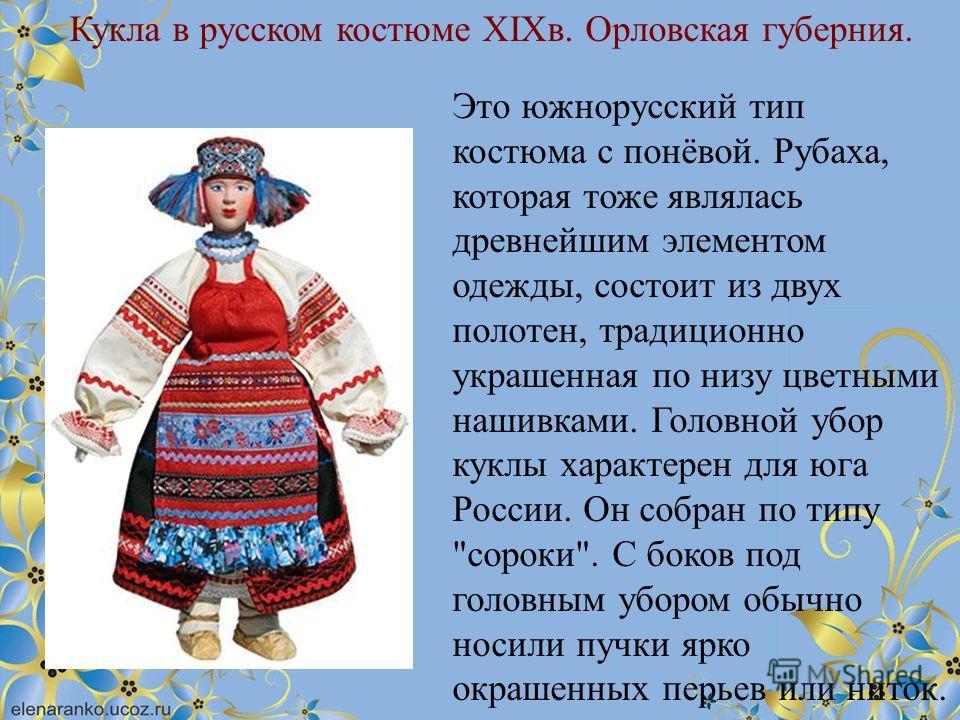 Кукла в русском костюме XIXв. Орловская губерния. Это южнорусский тип костюма с понёвой. Рубаха, которая тоже являлась древнейшим элементом одежды, состоит из двух полотен, традиционно украшенная по низу цветными нашивками. Головной убор куклы характ