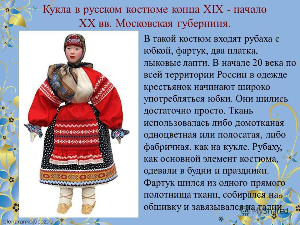 Кукла в русском костюме конца XIX - начало XX вв. Московская губерниия. В такой костюм входят рубаха с юбкой, фартук, два платка, лыковые лапти. В начале 20 века по всей территории России в одежде крестьянок начинают широко употребляться юбки. Они ши