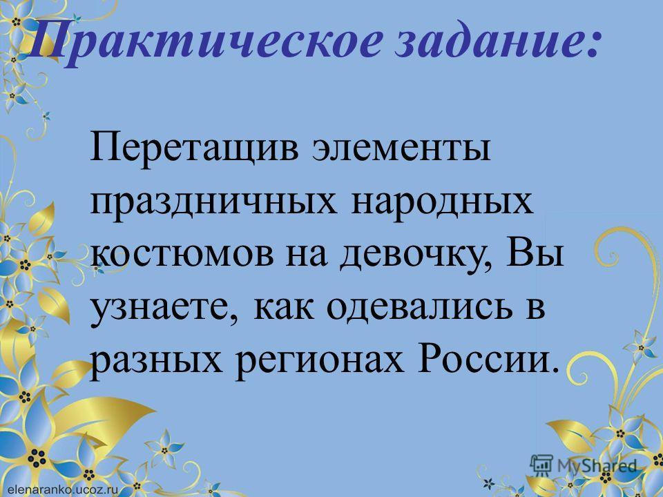 Практическое задание: Перетащив элементы праздничных народных костюмов на девочку, Вы узнаете, как одевались в разных регионах России.