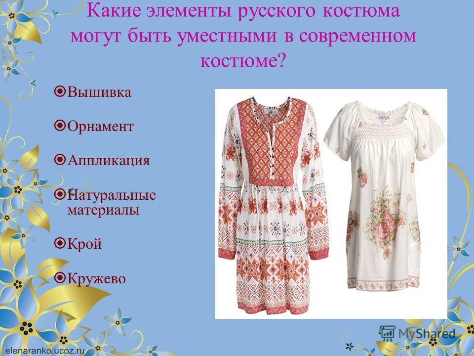 Какие элементы русского костюма могут быть уместными в современном костюме? Вышивка Орнамент Аппликация Натуральные материалы Крой Кружево