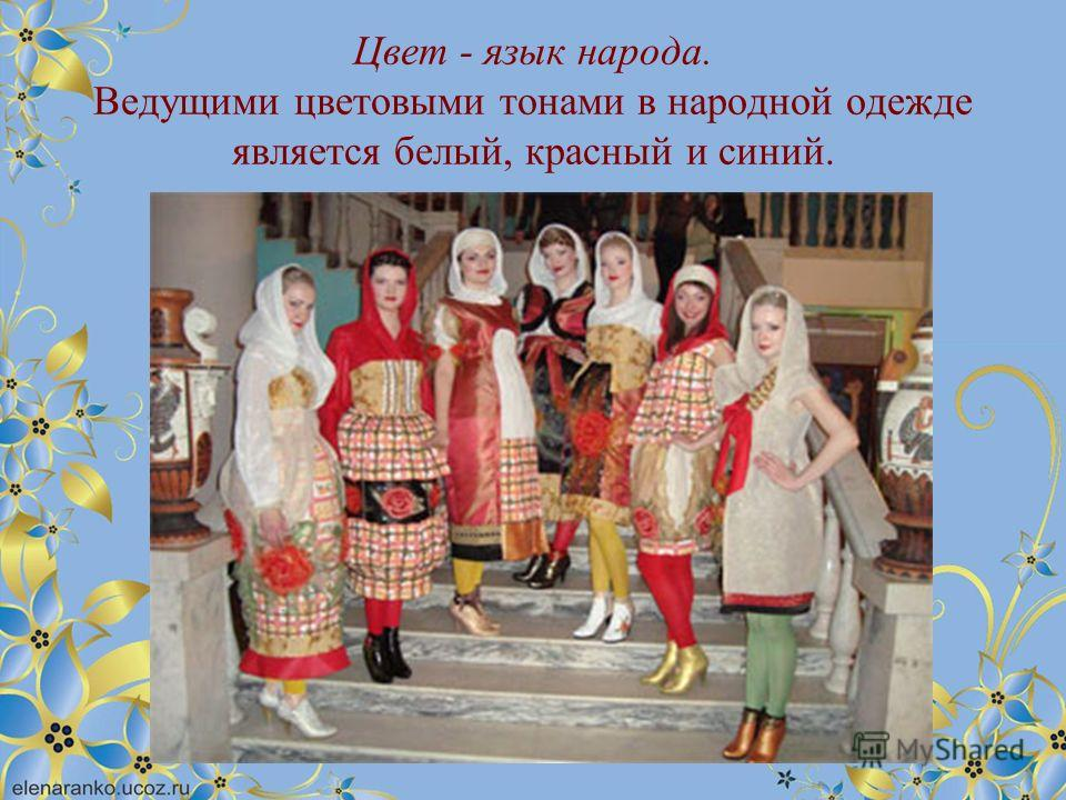 Цвет - язык народа. Ведущими цветовыми тонами в народной одежде является белый, красный и синий.