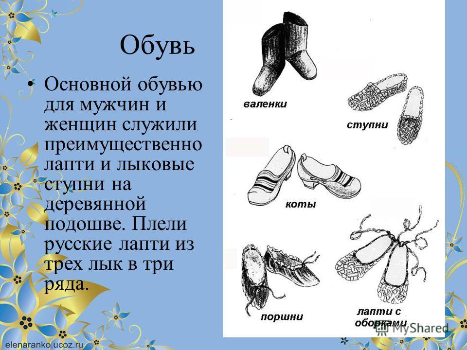 Обувь Основной обувью для мужчин и женщин служили преимущественно лапти и лыковые ступни на деревянной подошве. Плели русские лапти из трех лык в три ряда.