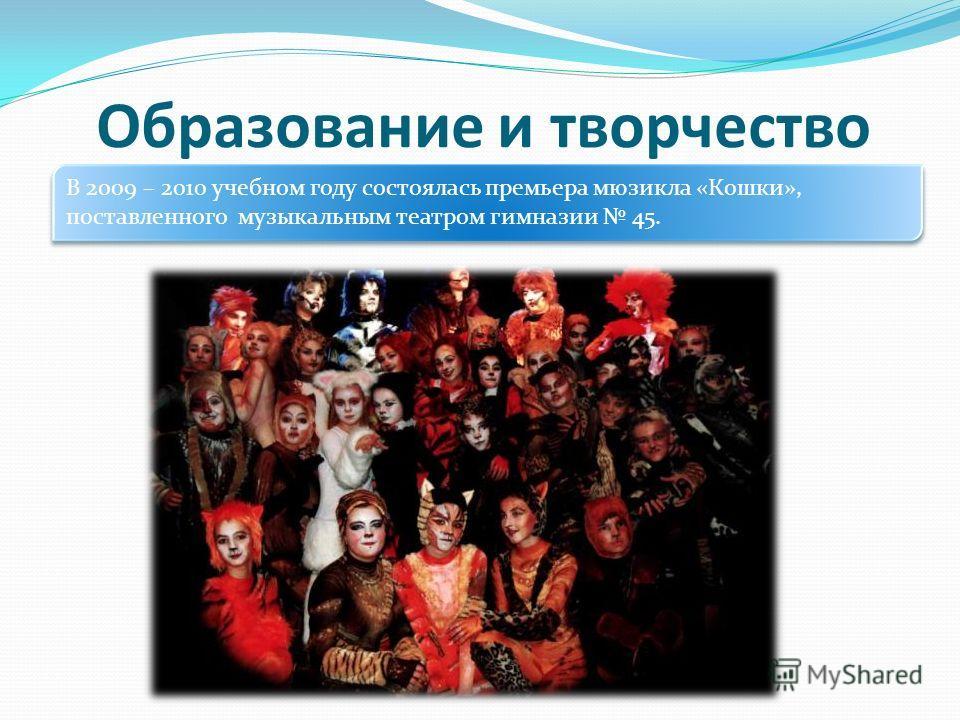 Образование и творчество В 2009 – 2010 учебном году состоялась премьера мюзикла «Кошки», поставленного музыкальным театром гимназии 45.