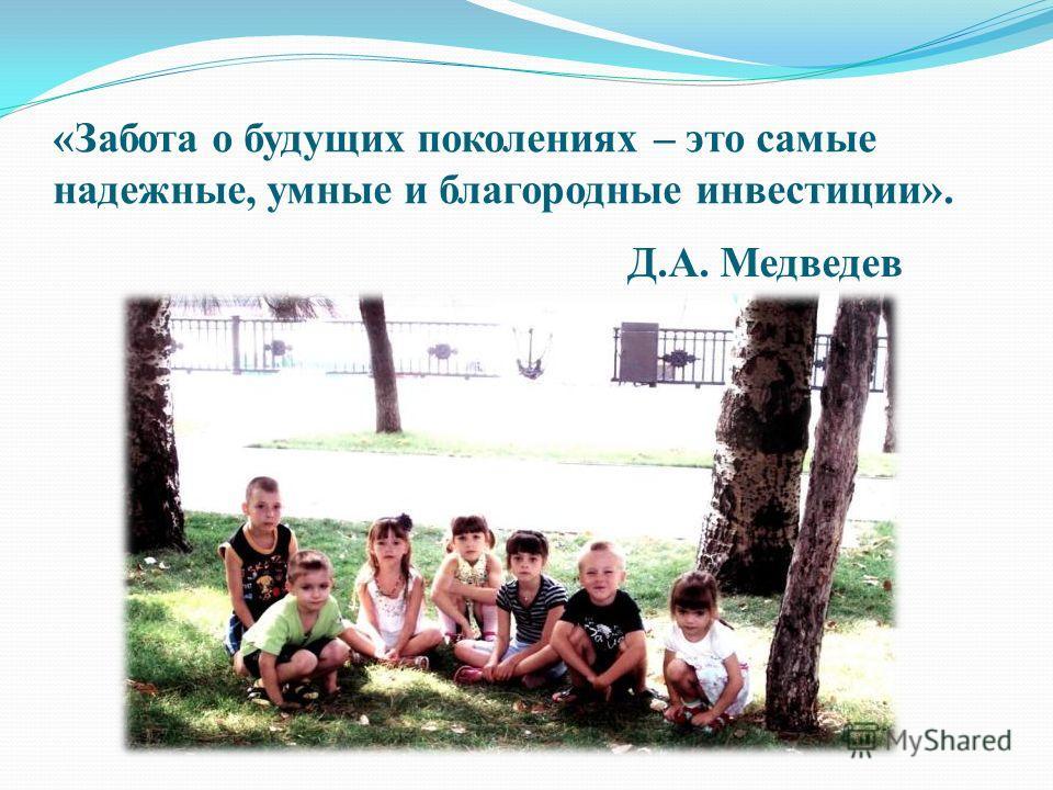 «Забота о будущих поколениях – это самые надежные, умные и благородные инвестиции». Д.А. Медведев