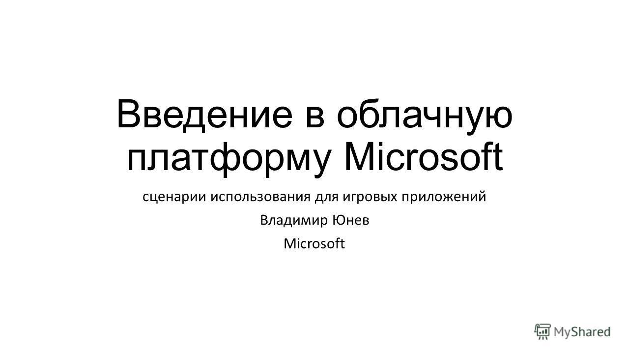 Введение в облачную платформу Microsoft сценарии использования для игровых приложений Владимир Юнев Microsoft