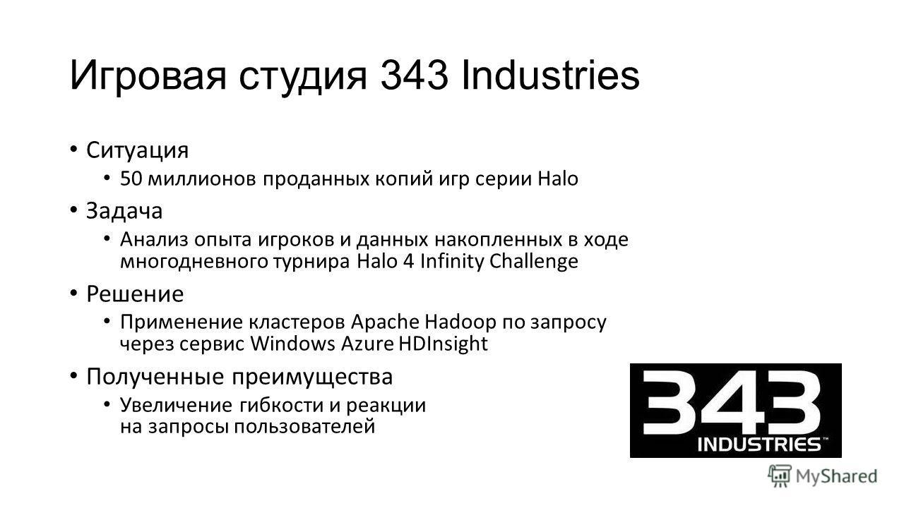 Игровая студия 343 Industries Ситуация 50 миллионов проданных копий игр серии Halo Задача Анализ опыта игроков и данных накопленных в ходе многодневного турнира Halo 4 Infinity Challenge Решение Применение кластеров Apache Hadoop по запросу через сер