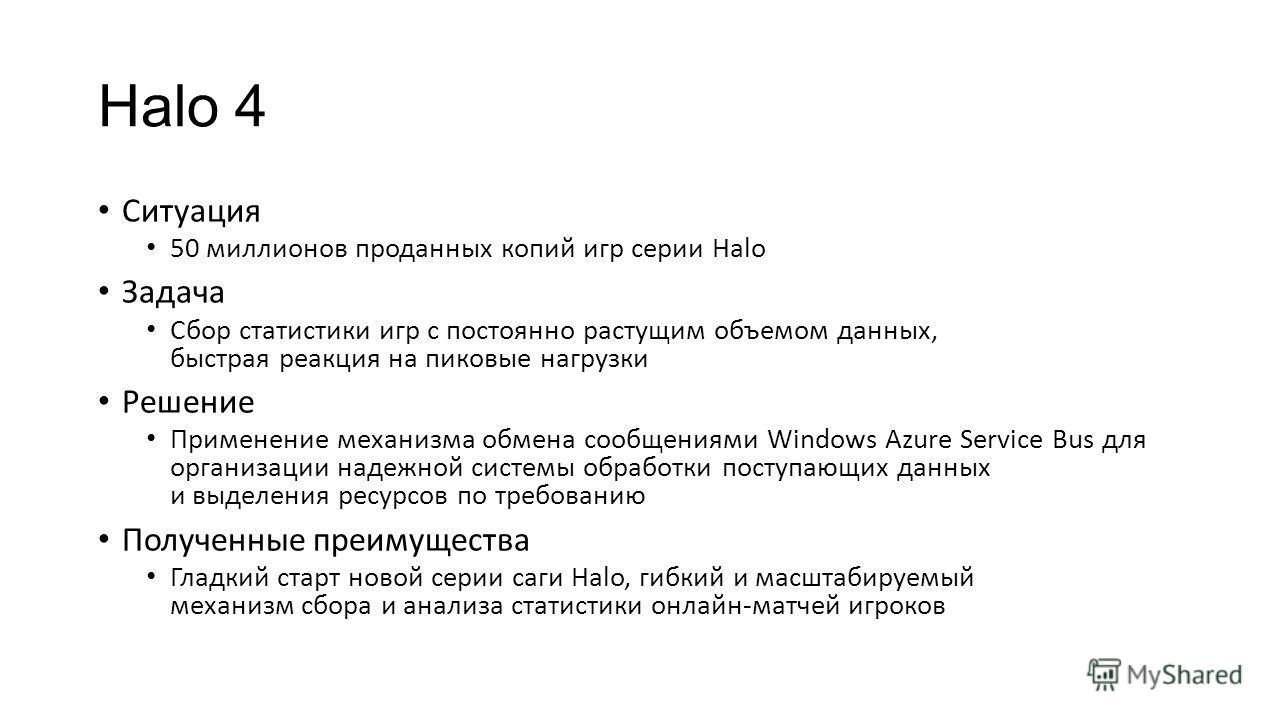 Halo 4 Ситуация 50 миллионов проданных копий игр серии Halo Задача Сбор статистики игр с постоянно растущим объемом данных, быстрая реакция на пиковые нагрузки Решение Применение механизма обмена сообщениями Windows Azure Service Bus для организации